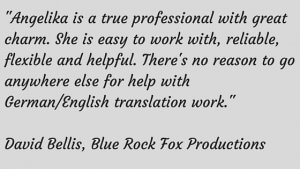 -Angelika is a true professional with great charm. She is easy to work with, reliable, flexible and helpful. There's no reason to go anywhere else for help with German%2FEnglish translation work. (2)