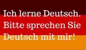 """""""I'm learning German. Please speak to me in German!"""""""