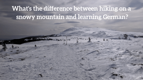 What's the difference between hiking on a snowy mountain and learning German?