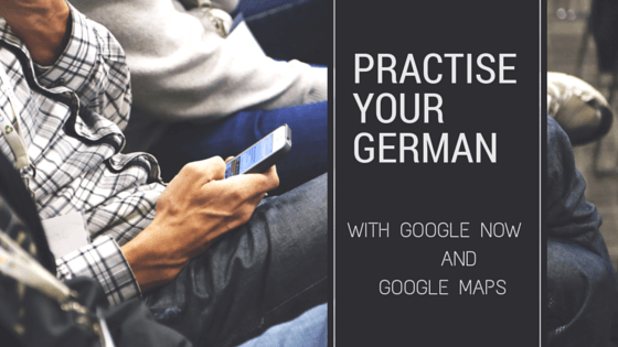 Practise your German with Google Now and Google Maps