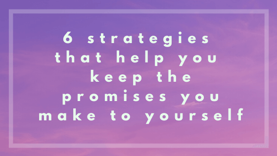 6 strategies that help you keep the promises you make to yourself