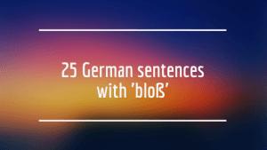25 German sentences with 'bloß'